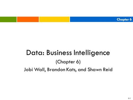 Chapter 6 6-1 Data: Business Intelligence (Chapter 6) Jobi Wall, Brandon Kats, and Shawn Reid.