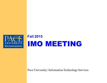 IMO MEETING Fall 2015 Pace University | Information Technology Services.