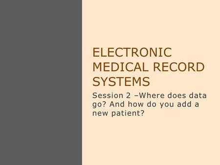Session 2 –Where does data go? And how do you add a new patient? ELECTRONIC MEDICAL RECORD SYSTEMS.