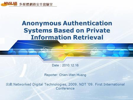 多媒體網路安全實驗室 Anonymous Authentication Systems Based on Private Information Retrieval Date:2010.12.16 Reporter: Chien-Wen Huang 出處: Networked Digital Technologies,