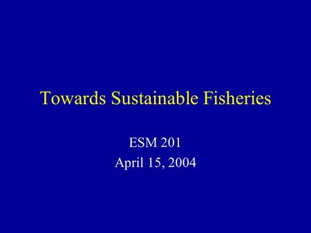 Towards Sustainable Fisheries ESM 201 April 15, 2004.