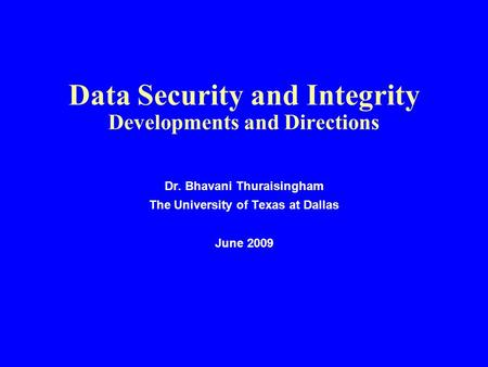 Data Security and Integrity Developments and Directions Dr. Bhavani Thuraisingham The University of Texas at Dallas June 2009.
