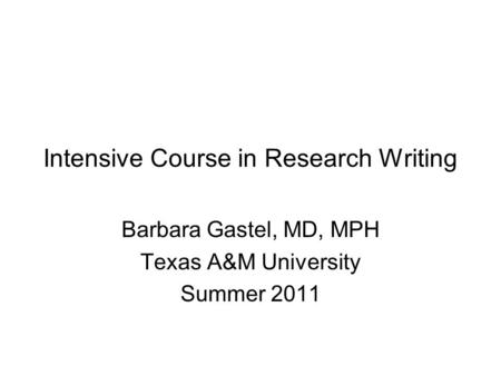 Intensive Course in Research Writing Barbara Gastel, MD, MPH Texas A&M University Summer 2011.