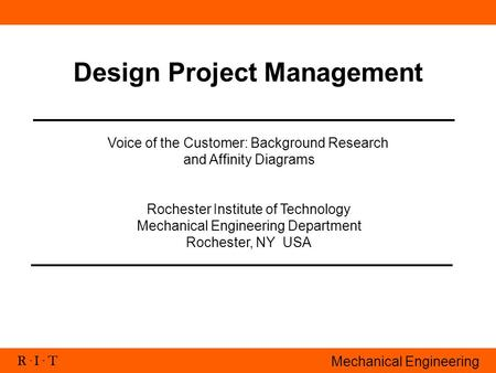 R. I. T Mechanical Engineering Design Project Management Voice of the Customer: Background Research and Affinity Diagrams Rochester Institute of Technology.