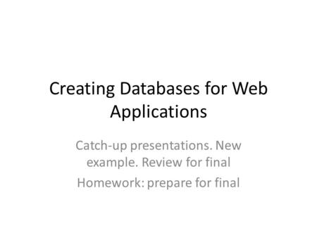Creating Databases for Web Applications Catch-up presentations. New example. Review for final Homework: prepare for final.