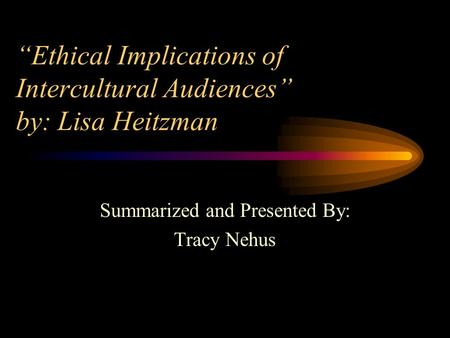 """Ethical Implications of Intercultural Audiences"" by: Lisa Heitzman Summarized and Presented By: Tracy Nehus."