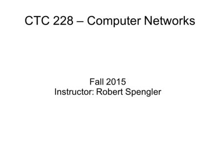 CTC 228 – Computer Networks Fall 2015 Instructor: Robert Spengler.