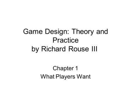 Game Design: Theory and Practice by Richard Rouse III Chapter 1 What Players Want.