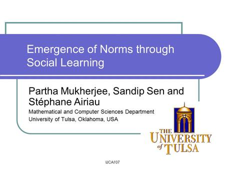 IJCAI'07 Emergence of Norms through Social Learning Partha Mukherjee, Sandip Sen and Stéphane Airiau Mathematical and Computer Sciences Department University.