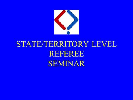 STATE/TERRITORY LEVEL REFEREE SEMINAR. Purpose  At the end of this seminar and practical lessons you will:  have the theory knowledge and understanding.