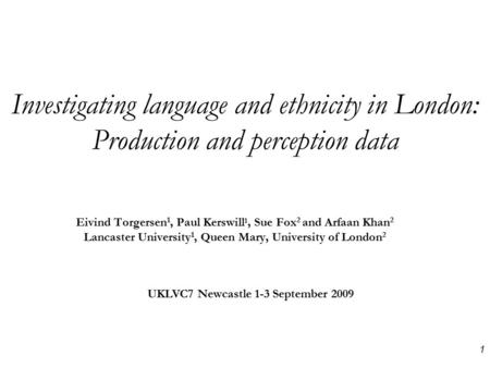 Investigating language and ethnicity in London: Production and perception data Eivind Torgersen 1, Paul Kerswill 1, Sue Fox 2 and Arfaan Khan 2 Lancaster.