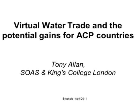 Virtual Water Trade and the potential gains for ACP countries Tony Allan, SOAS & King's College London Brussels - April 2011.