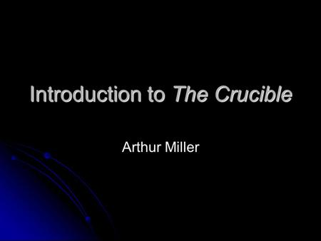 Introduction to The Crucible Arthur Miller. Author – The Crucible - Arthur Miller Born in New York City, Oct. 17, 1915 Attended University of Michigan.
