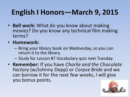 English I Honors—March 9, 2015 Bell work: What do you know about making movies? Do you know any technical film making terms? Homework: – Bring your library.