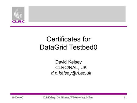 11-Dec-00D.P.Kelsey, Certificates, WP6 meeting, Milan1 Certificates for DataGrid Testbed0 David Kelsey CLRC/RAL, UK