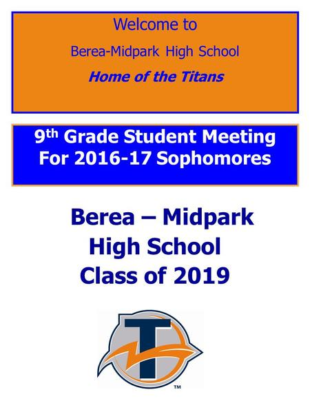 9 th Grade Student Meeting For 2016-17 Sophomores Berea – Midpark High School Class of 2019 Welcome to Berea-Midpark High School Home of the Titans.