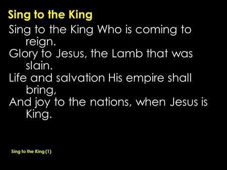 Sing to the King Sing to the King Who is coming to reign. Glory to Jesus, the Lamb that was slain. Life and salvation His empire shall bring, And joy to.