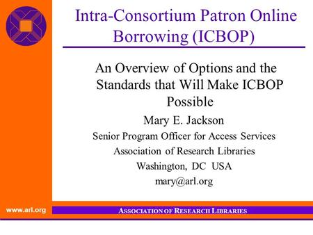 Www.arl.org A SSOCIATION OF R ESEARCH L IBRARIES Intra-Consortium Patron Online Borrowing (ICBOP) An Overview of Options and the Standards that Will Make.
