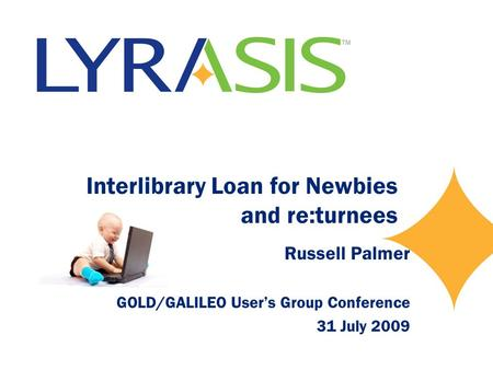 Interlibrary Loan for Newbies and re:turnees Russell Palmer GOLD/GALILEO User's Group Conference 31 July 2009.