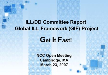 ILL/DD Committee Report Global ILL Framework (GIF) Project G et I t F ast! NCC Open Meeting Cambridge, MA March 23, 2007.