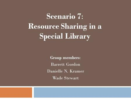 Scenario 7: Resource Sharing in a Special Library Group members: Barrett Gordon Danielle N. Kramer Wade Stewart.