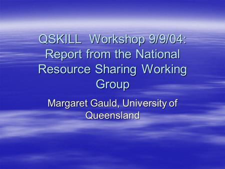 QSKILL Workshop 9/9/04: Report from the National Resource Sharing Working Group Margaret Gauld, University of Queensland.