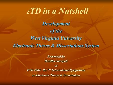 Development of the West Virginia University Electronic Theses & Dissertations System Presented By Haritha Garapati at ETD 2004 - the 7 th International.