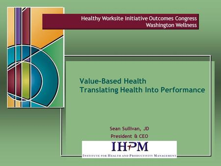 Value-Based Health Translating Health Into Performance Sean Sullivan, JD President & CEO Healthy Worksite Initiative Outcomes Congress Washington Wellness.