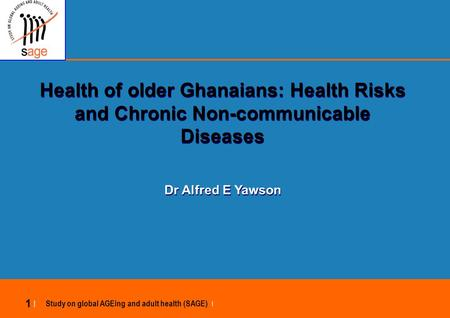 Study on global AGEing and adult health (SAGE) | 1 |1 | Health of older Ghanaians: Health Risks and Chronic Non-communicable Diseases Dr Alfred E Yawson.