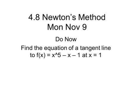 4.8 Newton's Method Mon Nov 9 Do Now Find the equation of a tangent line to f(x) = x^5 – x – 1 at x = 1.