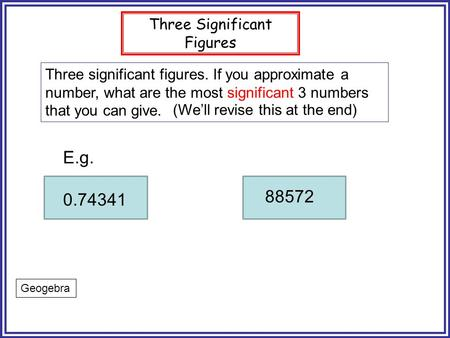 Three Significant Figures Three significant figures. If you approximate a number, what are the most significant 3 numbers that you can give. E.g. 0.74341.