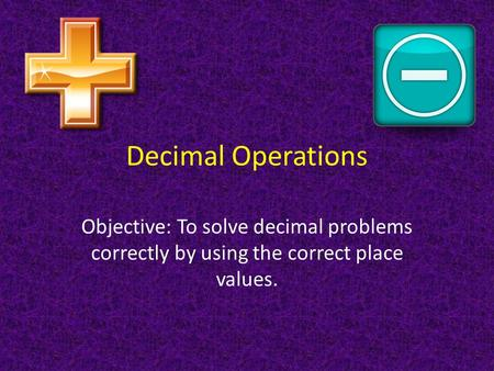 Decimal Operations Objective: To solve decimal problems correctly by using the correct place values.