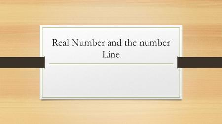 Real Number and the number Line. Number System Real numbers: is number that can be positive or negative and have decimal places after the point. Natural.