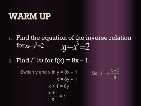 WARM UP 1. Find the equation of the inverse relation for 2. Find for f(x) = 8x – 1. Switch y and x in y = 8x – 1 x = 8y – 1 x + 1 = 8y So.