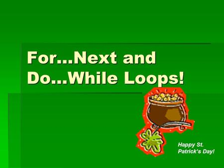 For…Next and Do...While Loops! Happy St. Patrick's Day!
