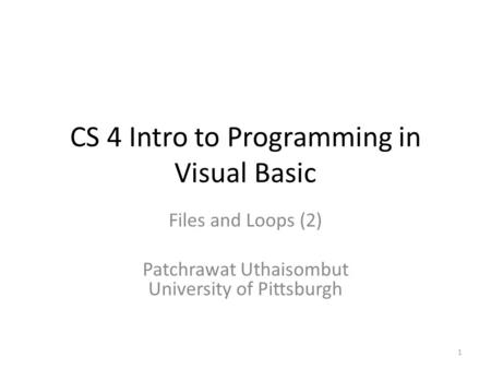 CS 4 Intro to Programming in Visual Basic Files and Loops (2) Patchrawat Uthaisombut University of Pittsburgh 1.