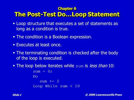 © 2006 Lawrenceville Press Slide 1 Chapter 6 The Post-Test Do…Loop Statement  Loop structure that executes a set of statements as long as a condition.