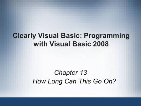 Clearly Visual Basic: Programming with Visual Basic 2008 Chapter 13 How Long Can This Go On?