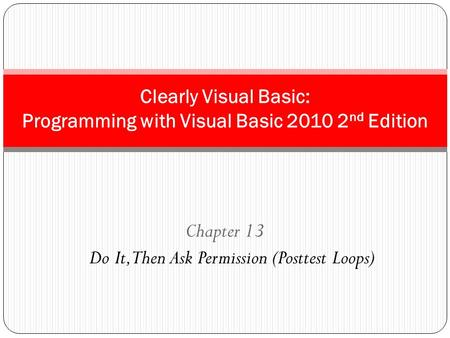 Chapter 13 Do It, Then Ask Permission (Posttest Loops) Clearly Visual Basic: Programming with Visual Basic 2010 2 nd Edition.