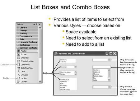 List Boxes and Combo Boxes Provides a list of items to select from Various styles — choose based on Space available Need to select from an existing list.