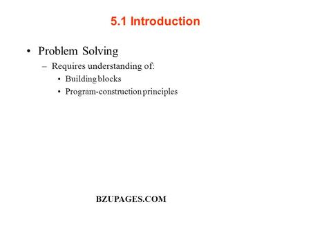 5.1 Introduction Problem Solving –Requires understanding of: Building blocks Program-construction principles BZUPAGES.COM.