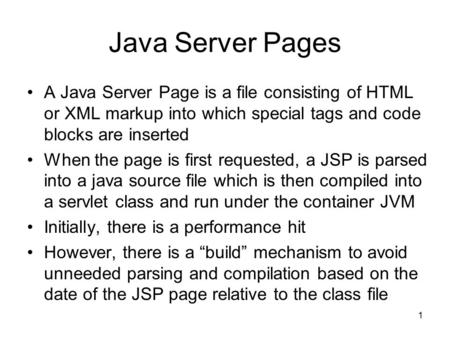 1 Java Server Pages A Java Server Page is a file consisting of HTML or XML markup into which special tags and code blocks are inserted When the page is.
