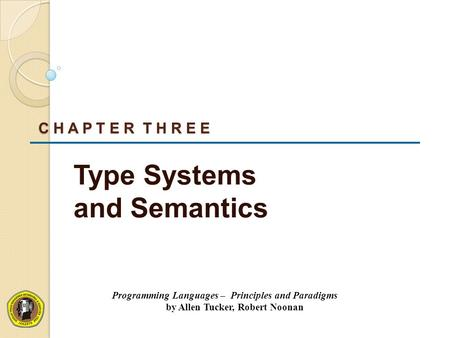 C H A P T E R T H R E E Type Systems and Semantics Programming Languages – Principles and Paradigms by Allen Tucker, Robert Noonan.
