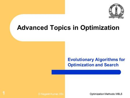 D Nagesh Kumar, IIScOptimization Methods: M8L5 1 Advanced Topics in Optimization Evolutionary Algorithms for Optimization and Search.