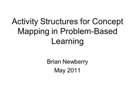 Activity Structures for Concept Mapping in Problem-Based Learning Brian Newberry May 2011.