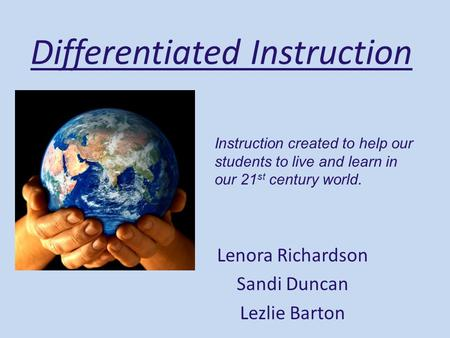 Differentiated Instruction Lenora Richardson Sandi Duncan Lezlie Barton Instruction created to help our students to live and learn in our 21 st century.