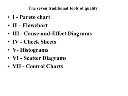 The seven traditional tools of quality I - Pareto chart II – Flowchart III - Cause-and-Effect Diagrams IV - Check Sheets V- Histograms VI - Scatter Diagrams.