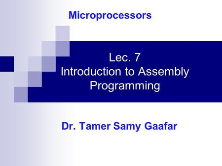 Lec. 7 Introduction to Assembly Programming Dr. Tamer Samy Gaafar Microprocessors.
