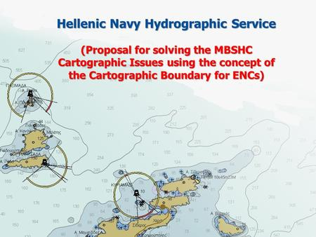 Hellenic Navy Hydrographic Service (Proposal for solving the MBSHC Cartographic Issues using the concept of the Cartographic Boundary for ENCs)