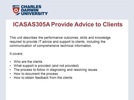 ICASAS305A Provide Advice to Clients This unit describes the performance outcomes, skills and knowledge required to provide IT advice and support to clients,